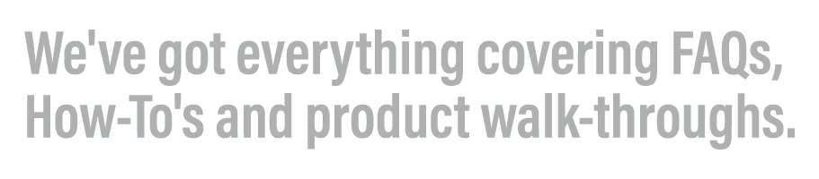FAQ's, How-To's and product walk-throughs